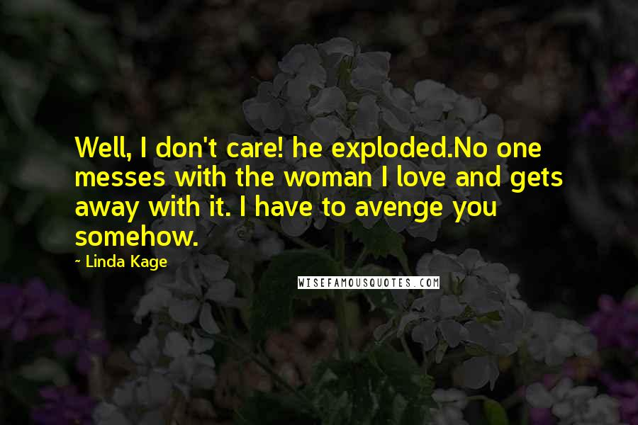 Linda Kage quotes: Well, I don't care! he exploded.No one messes with the woman I love and gets away with it. I have to avenge you somehow.