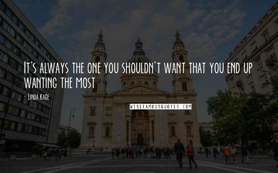 Linda Kage quotes: It's always the one you shouldn't want that you end up wanting the most