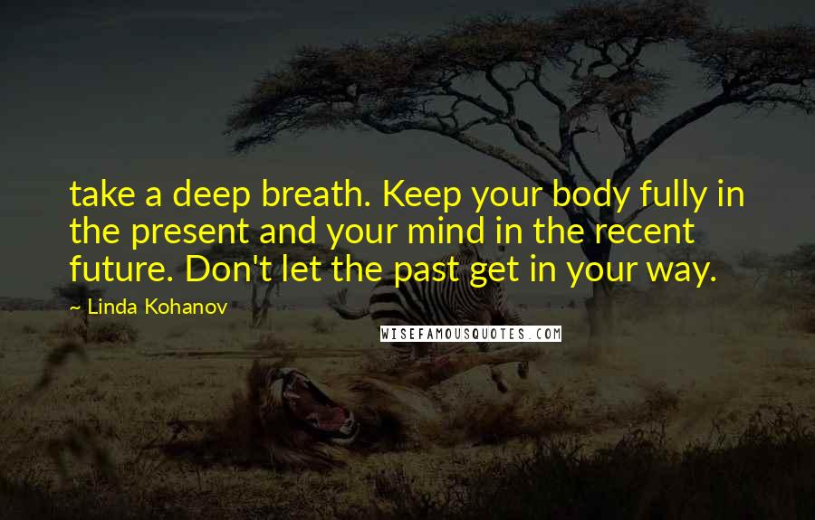 Linda Kohanov quotes: take a deep breath. Keep your body fully in the present and your mind in the recent future. Don't let the past get in your way.