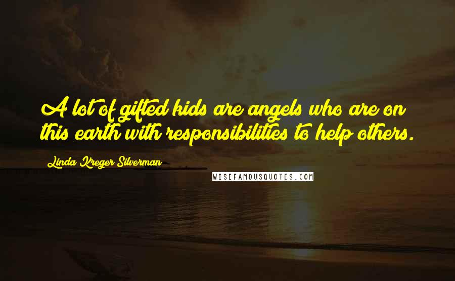 Linda Kreger Silverman quotes: A lot of gifted kids are angels who are on this earth with responsibilities to help others.