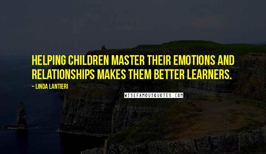 Linda Lantieri quotes: Helping children master their emotions and relationships makes them better learners.