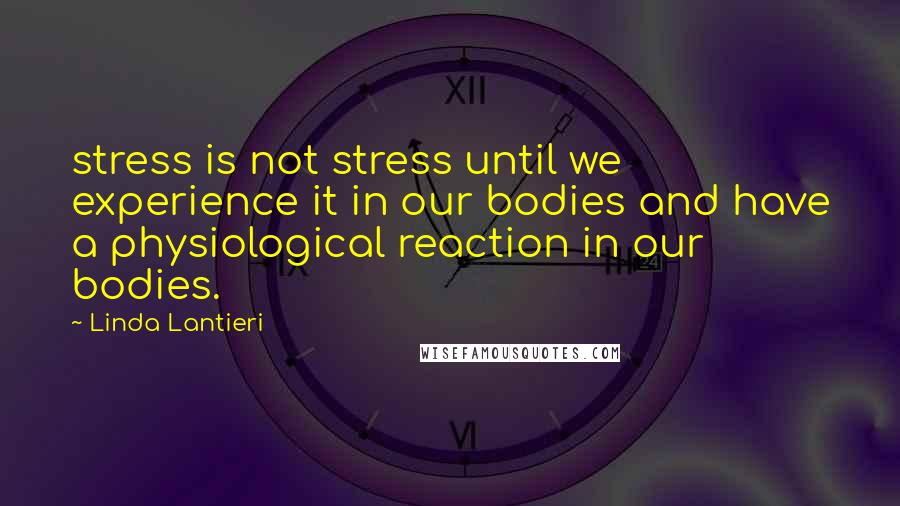 Linda Lantieri quotes: stress is not stress until we experience it in our bodies and have a physiological reaction in our bodies.
