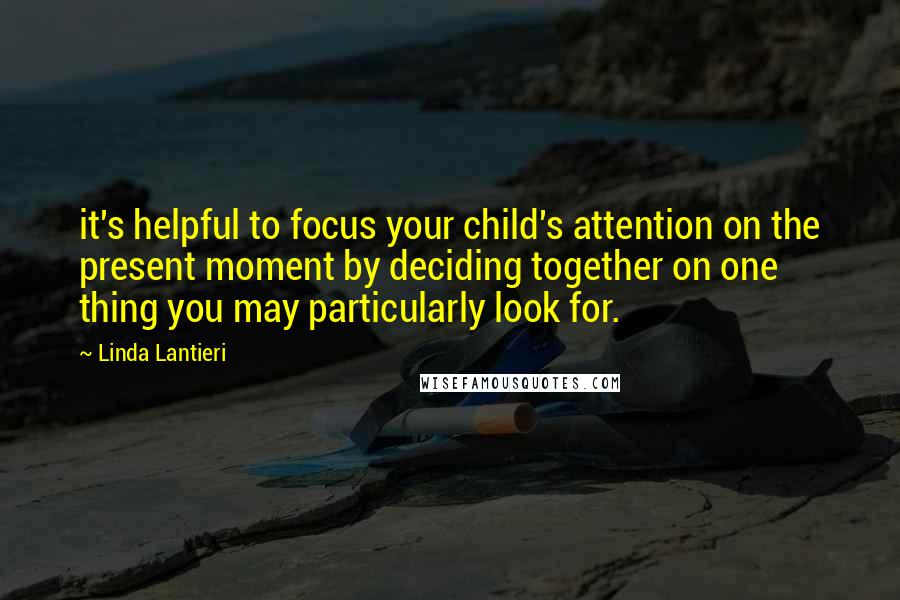 Linda Lantieri quotes: it's helpful to focus your child's attention on the present moment by deciding together on one thing you may particularly look for.