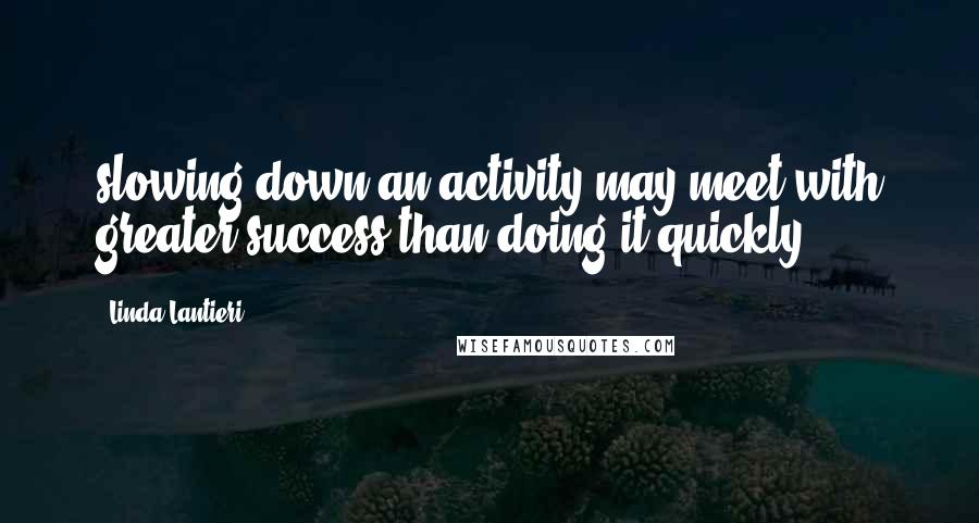 Linda Lantieri quotes: slowing down an activity may meet with greater success than doing it quickly.