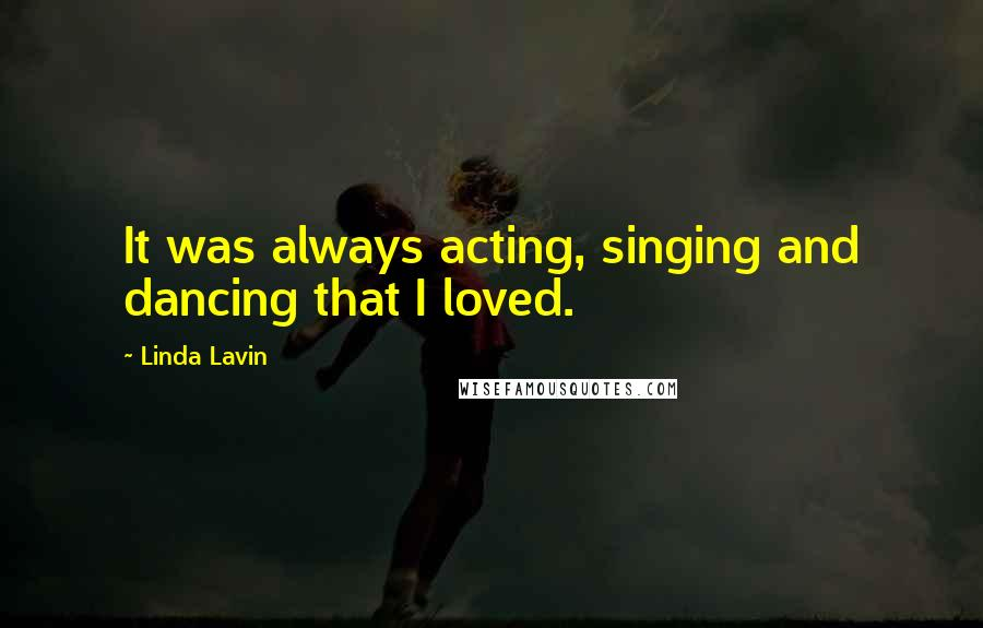 Linda Lavin quotes: It was always acting, singing and dancing that I loved.