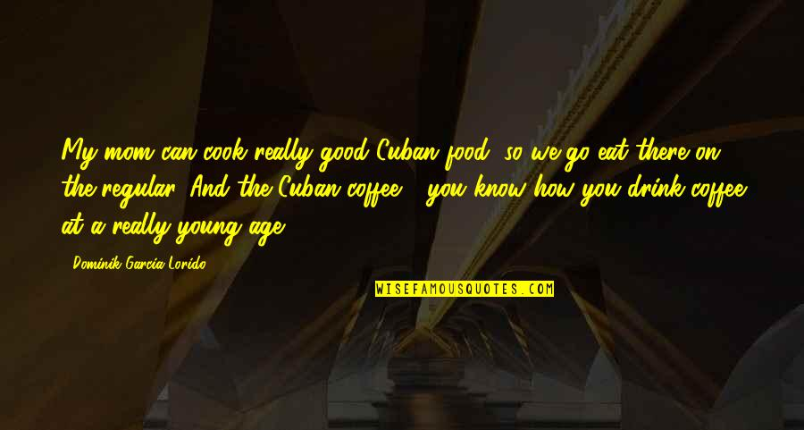 Linda Lee Cadwell Quotes By Dominik Garcia-Lorido: My mom can cook really good Cuban food,