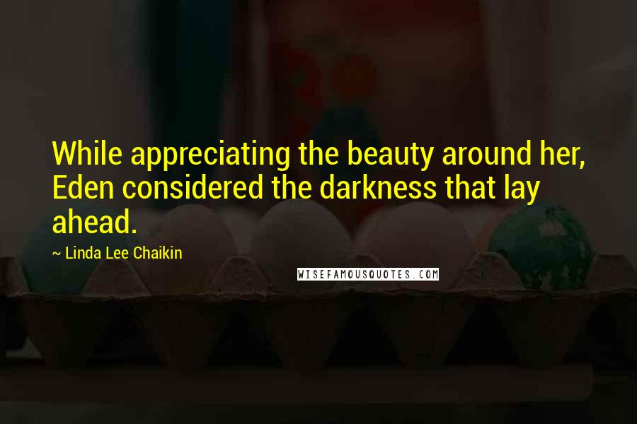 Linda Lee Chaikin quotes: While appreciating the beauty around her, Eden considered the darkness that lay ahead.