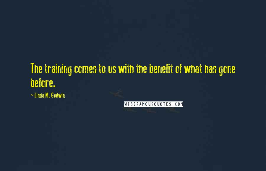 Linda M. Godwin quotes: The training comes to us with the benefit of what has gone before.
