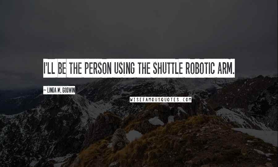 Linda M. Godwin quotes: I'll be the person using the shuttle robotic arm.