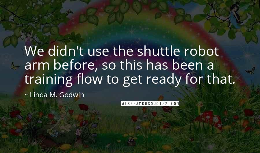 Linda M. Godwin quotes: We didn't use the shuttle robot arm before, so this has been a training flow to get ready for that.