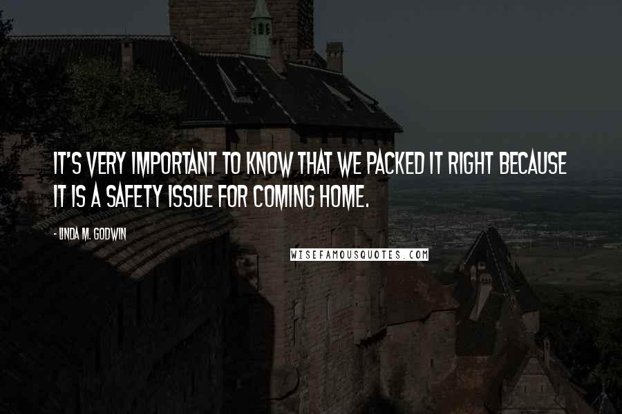 Linda M. Godwin quotes: It's very important to know that we packed it right because it is a safety issue for coming home.