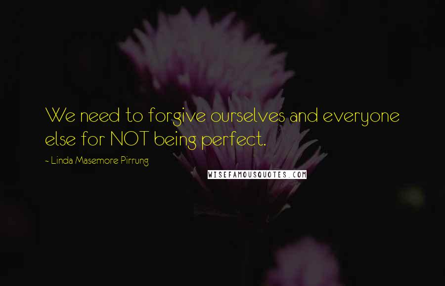 Linda Masemore Pirrung quotes: We need to forgive ourselves and everyone else for NOT being perfect.