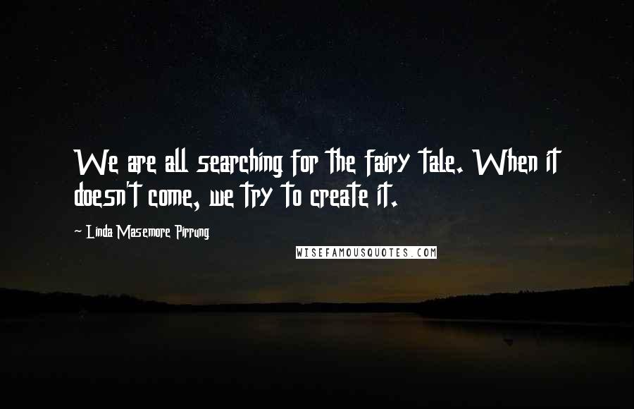 Linda Masemore Pirrung quotes: We are all searching for the fairy tale. When it doesn't come, we try to create it.