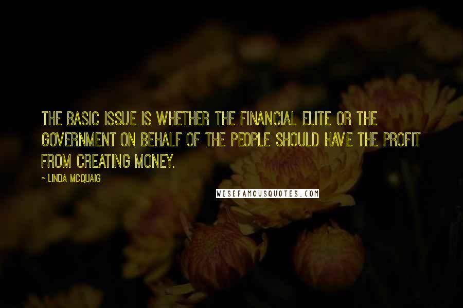 Linda McQuaig quotes: The basic issue is whether the financial elite or the government on behalf of the people should have the profit from creating money.