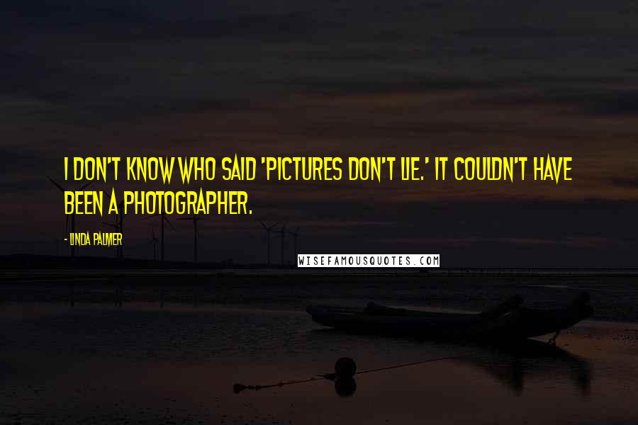 Linda Palmer quotes: I don't know who said 'pictures don't lie.' It couldn't have been a photographer.