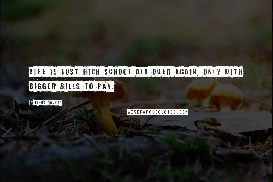 Linda Palmer quotes: Life is just high school all over again, only with bigger bills to pay.