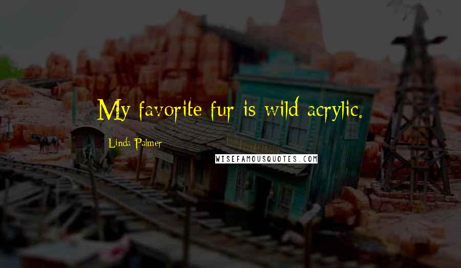 Linda Palmer quotes: My favorite fur is wild acrylic.