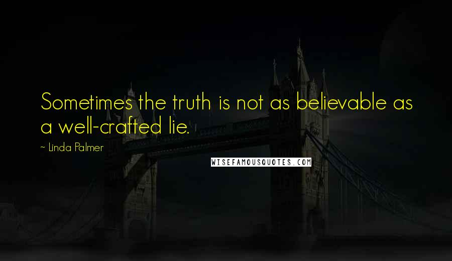 Linda Palmer quotes: Sometimes the truth is not as believable as a well-crafted lie.