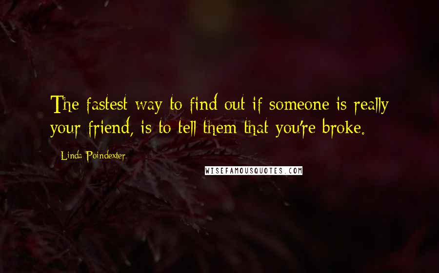 Linda Poindexter quotes: The fastest way to find out if someone is really your friend, is to tell them that you're broke.