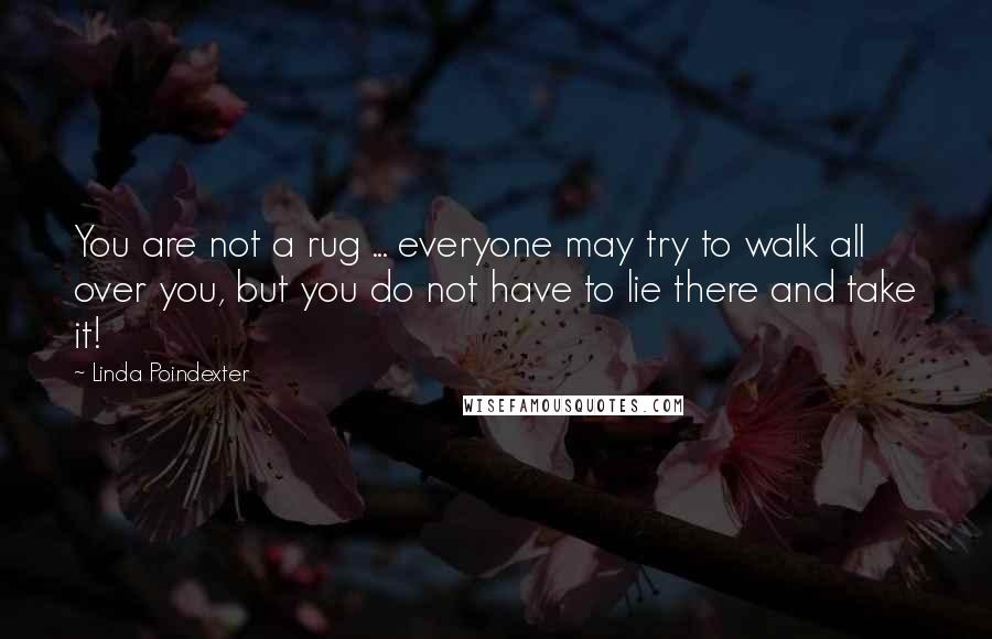 Linda Poindexter quotes: You are not a rug ... everyone may try to walk all over you, but you do not have to lie there and take it!