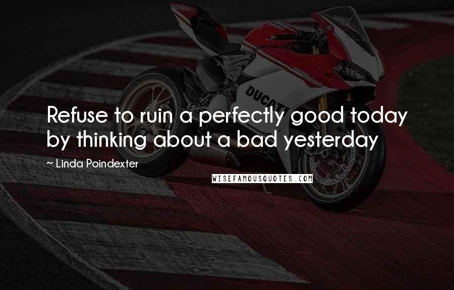 Linda Poindexter quotes: Refuse to ruin a perfectly good today by thinking about a bad yesterday