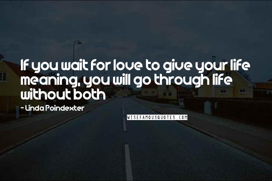 Linda Poindexter quotes: If you wait for love to give your life meaning, you will go through life without both