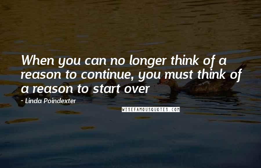 Linda Poindexter quotes: When you can no longer think of a reason to continue, you must think of a reason to start over