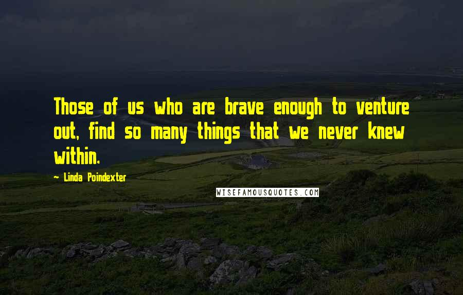 Linda Poindexter quotes: Those of us who are brave enough to venture out, find so many things that we never knew within.