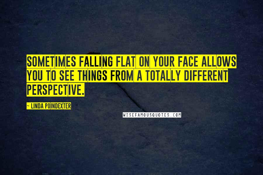 Linda Poindexter quotes: Sometimes falling flat on your face allows you to see things from a totally different perspective.