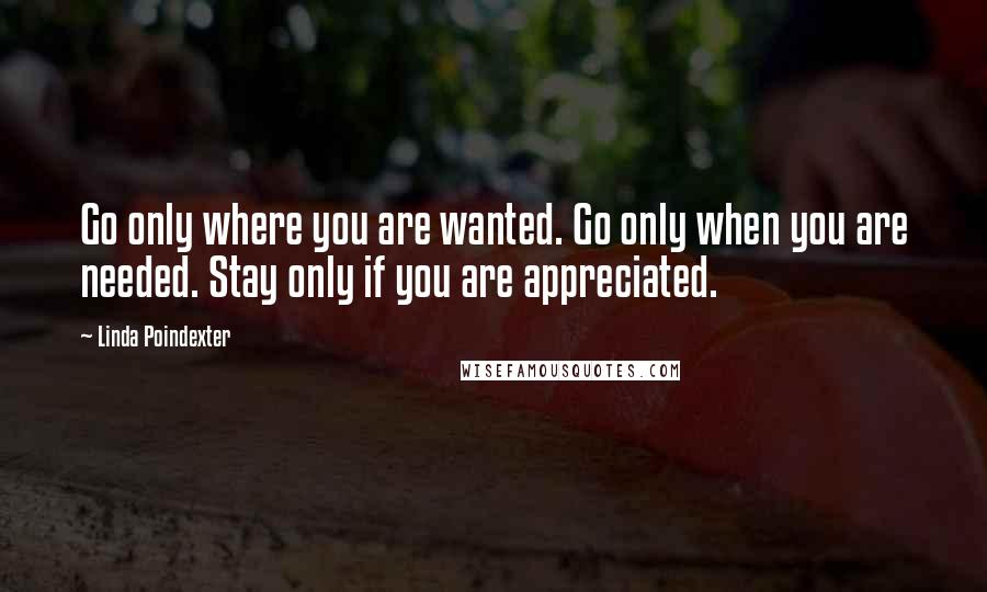 Linda Poindexter quotes: Go only where you are wanted. Go only when you are needed. Stay only if you are appreciated.