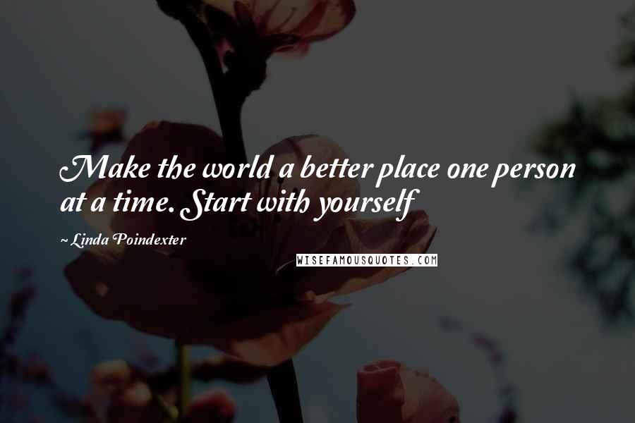 Linda Poindexter quotes: Make the world a better place one person at a time. Start with yourself