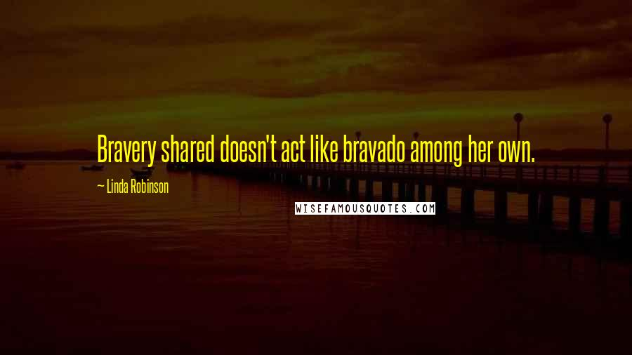 Linda Robinson quotes: Bravery shared doesn't act like bravado among her own.