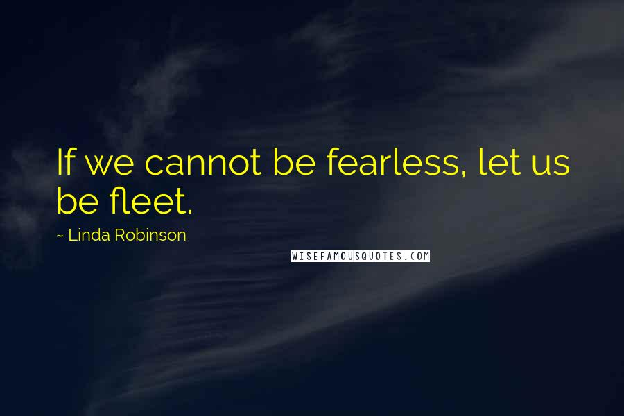 Linda Robinson quotes: If we cannot be fearless, let us be fleet.
