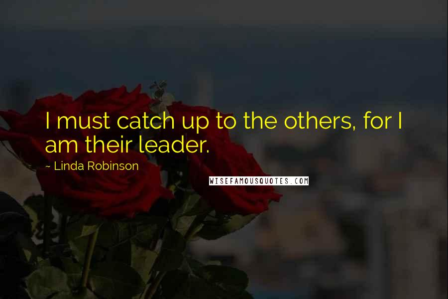 Linda Robinson quotes: I must catch up to the others, for I am their leader.