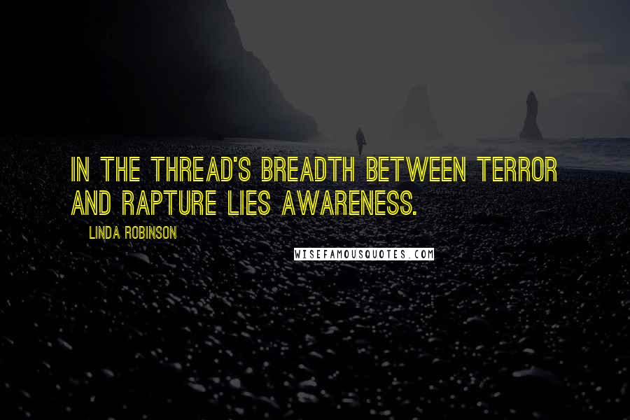 Linda Robinson quotes: In the thread's breadth between terror and rapture lies awareness.