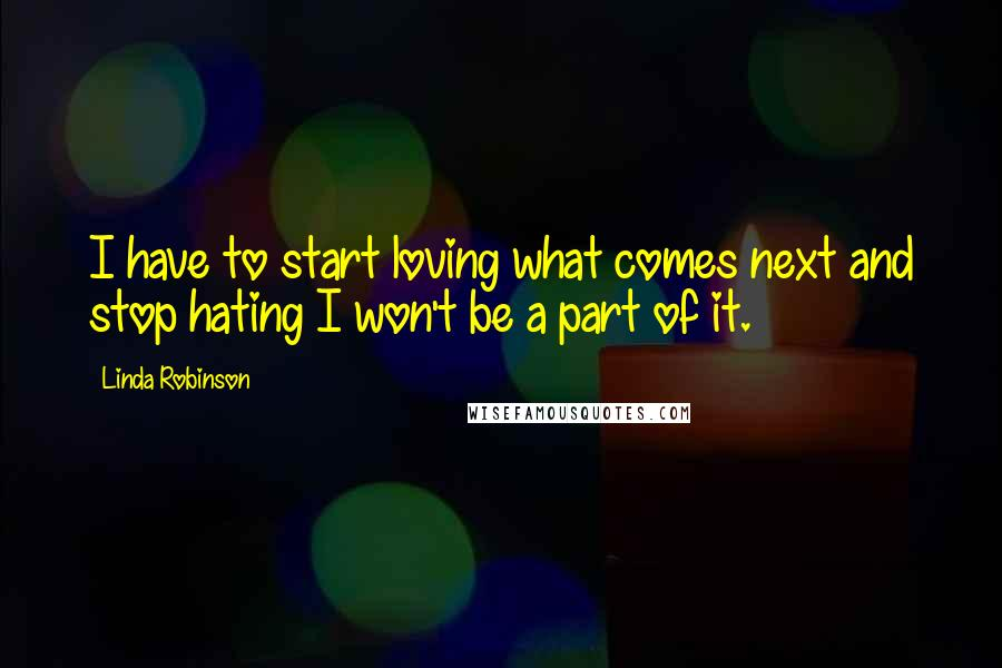 Linda Robinson quotes: I have to start loving what comes next and stop hating I won't be a part of it.