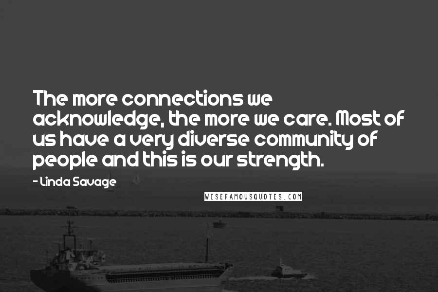 Linda Savage quotes: The more connections we acknowledge, the more we care. Most of us have a very diverse community of people and this is our strength.
