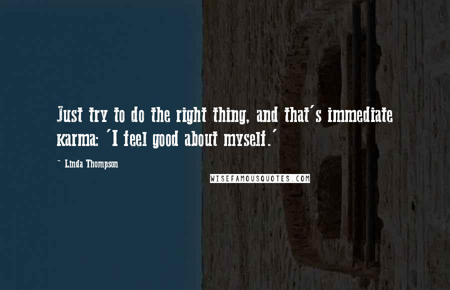 Linda Thompson quotes: Just try to do the right thing, and that's immediate karma: 'I feel good about myself.'