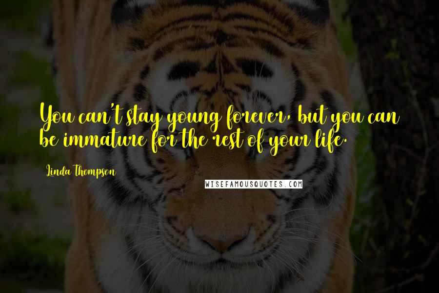 Linda Thompson quotes: You can't stay young forever, but you can be immature for the rest of your life.