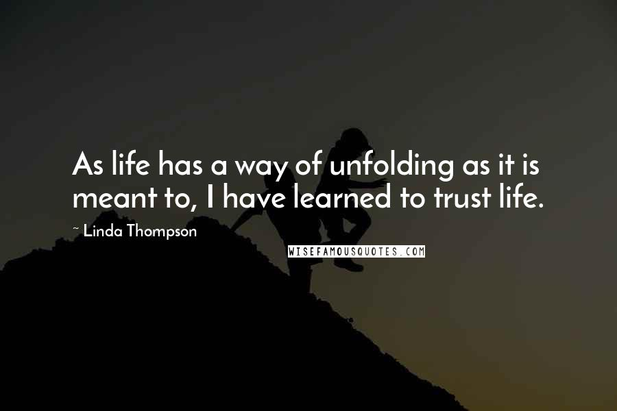 Linda Thompson quotes: As life has a way of unfolding as it is meant to, I have learned to trust life.