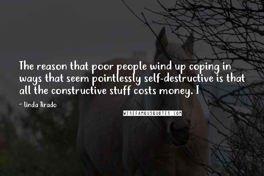 Linda Tirado quotes: The reason that poor people wind up coping in ways that seem pointlessly self-destructive is that all the constructive stuff costs money. I