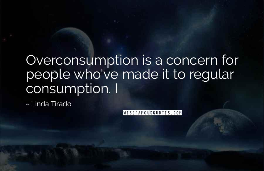 Linda Tirado quotes: Overconsumption is a concern for people who've made it to regular consumption. I