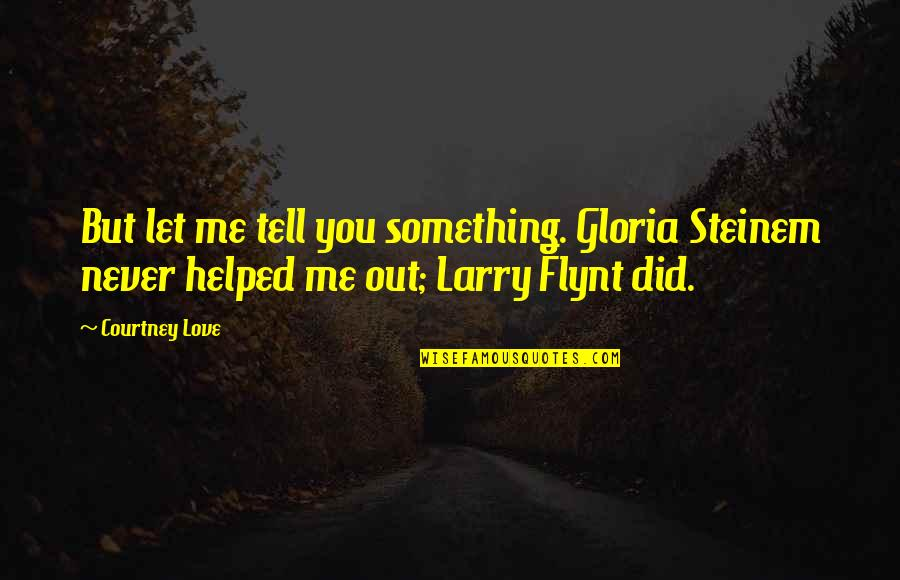 Linda Toupin Quotes By Courtney Love: But let me tell you something. Gloria Steinem