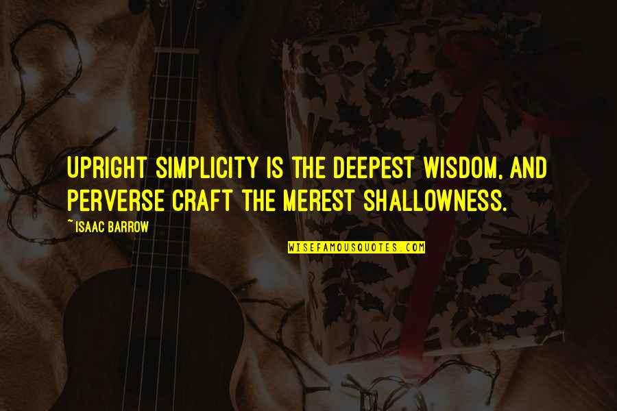 Linda Toupin Quotes By Isaac Barrow: Upright simplicity is the deepest wisdom, and perverse