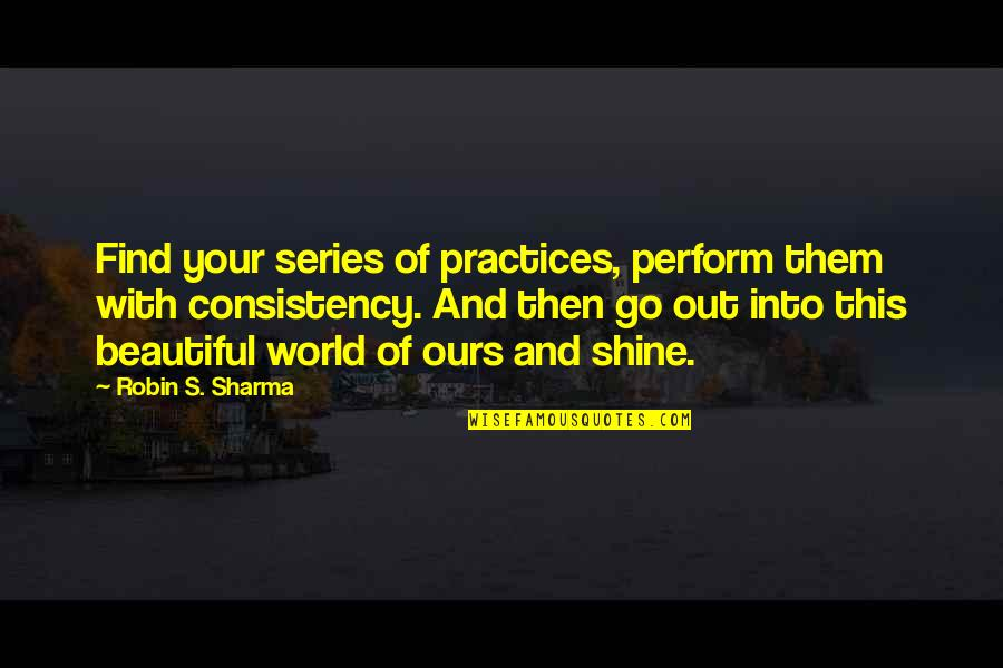 Linda Toupin Quotes By Robin S. Sharma: Find your series of practices, perform them with