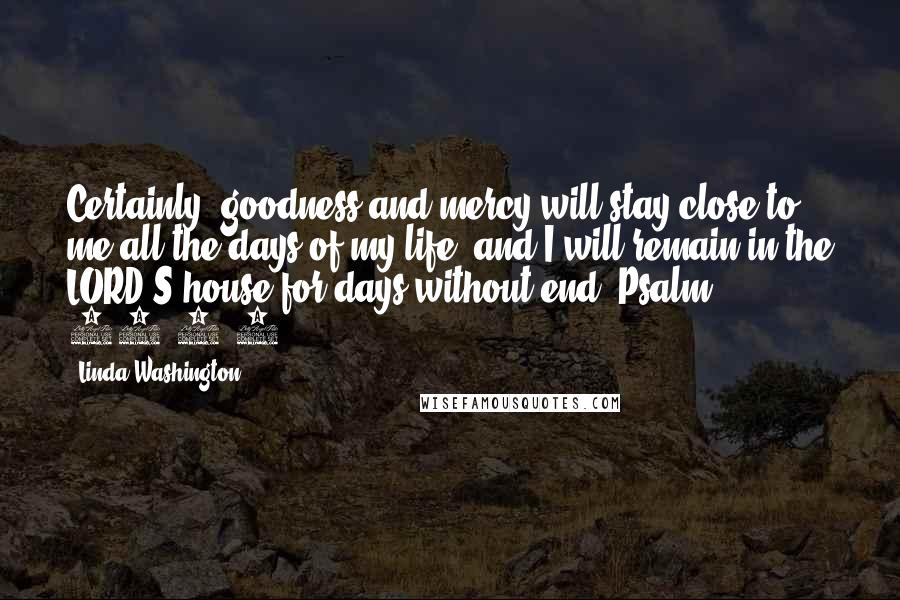 Linda Washington quotes: Certainly, goodness and mercy will stay close to me all the days of my life, and I will remain in the LORD'S house for days without end. Psalm 23:5-6