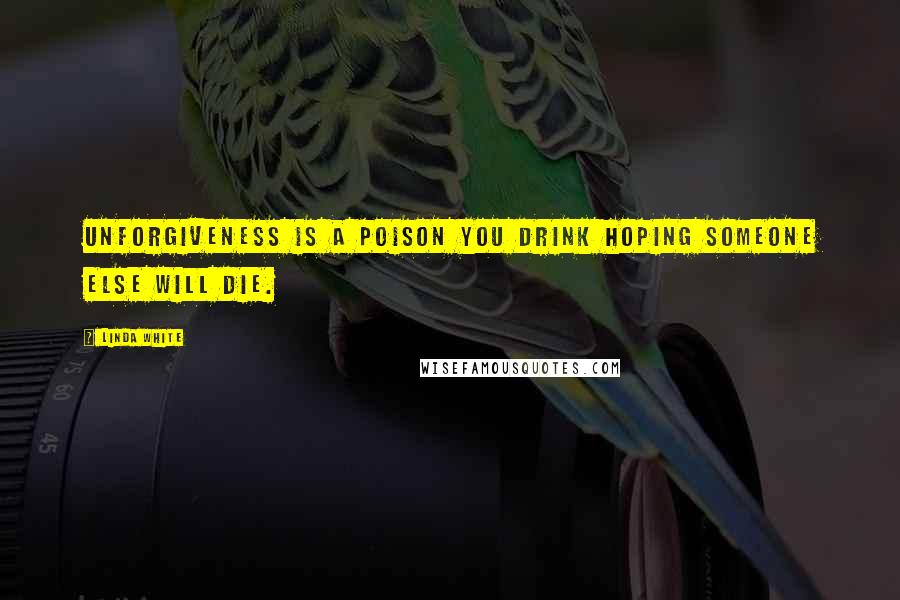 Linda White quotes: Unforgiveness is a poison you drink hoping someone else will die.