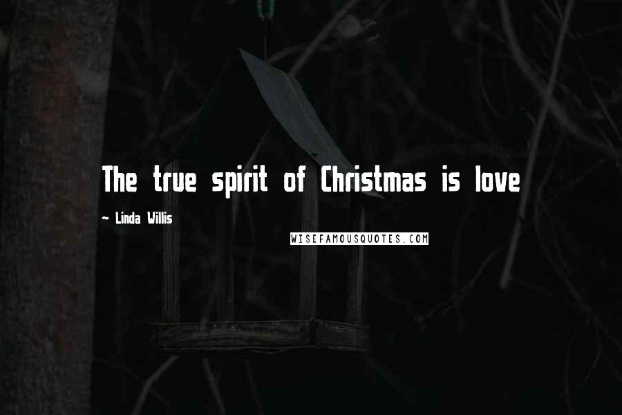 Linda Willis quotes: The true spirit of Christmas is love