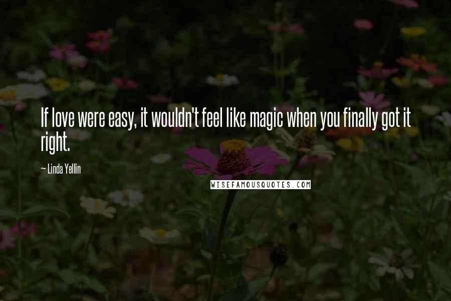 Linda Yellin quotes: If love were easy, it wouldn't feel like magic when you finally got it right.
