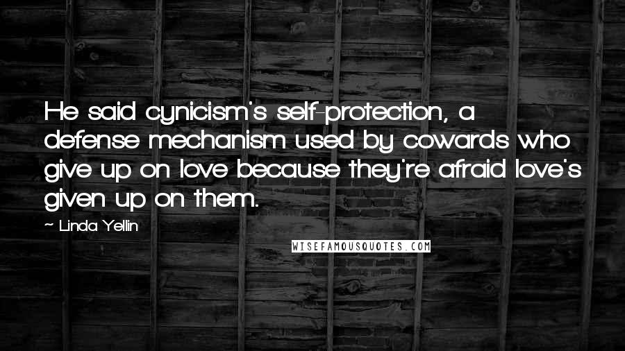 Linda Yellin quotes: He said cynicism's self-protection, a defense mechanism used by cowards who give up on love because they're afraid love's given up on them.